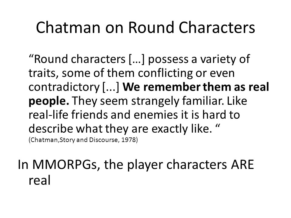 "Chatman on Round Characters ""Round characters […] possess a variety of traits, some of them conflicting or even contradictory [...] We remember them a"