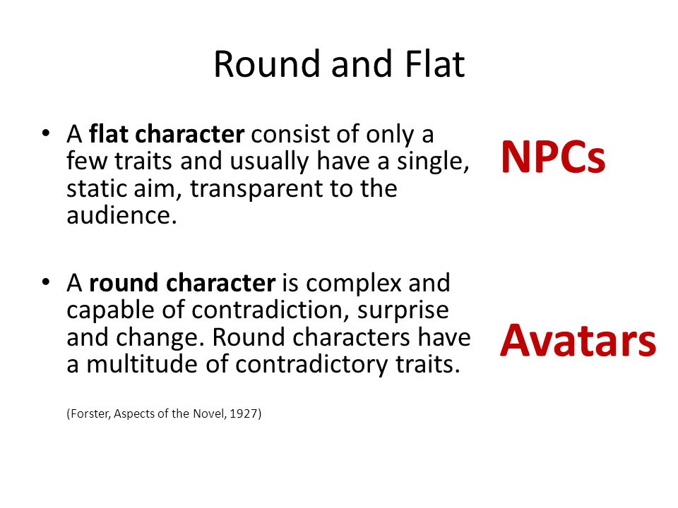 Round and Flat A flat character consist of only a few traits and usually have a single, static aim, transparent to the audience. A round character is