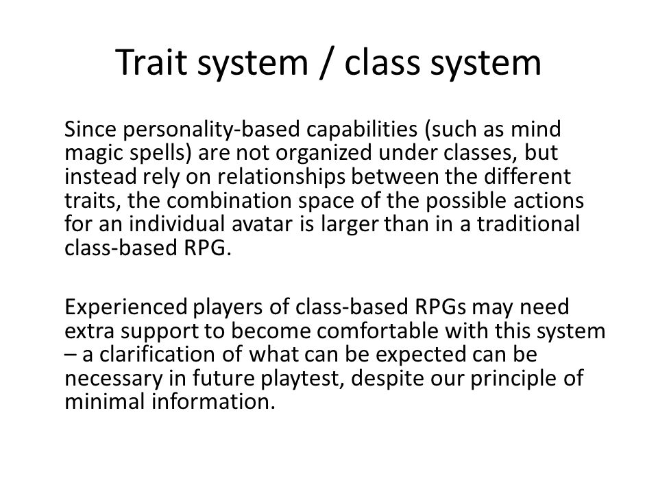 Trait system / class system Since personality-based capabilities (such as mind magic spells) are not organized under classes, but instead rely on relationships between the different traits, the combination space of the possible actions for an individual avatar is larger than in a traditional class-based RPG.