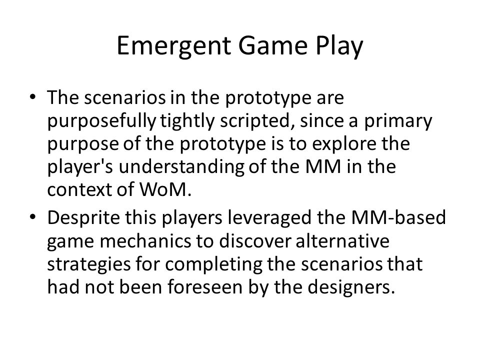 Emergent Game Play The scenarios in the prototype are purposefully tightly scripted, since a primary purpose of the prototype is to explore the player