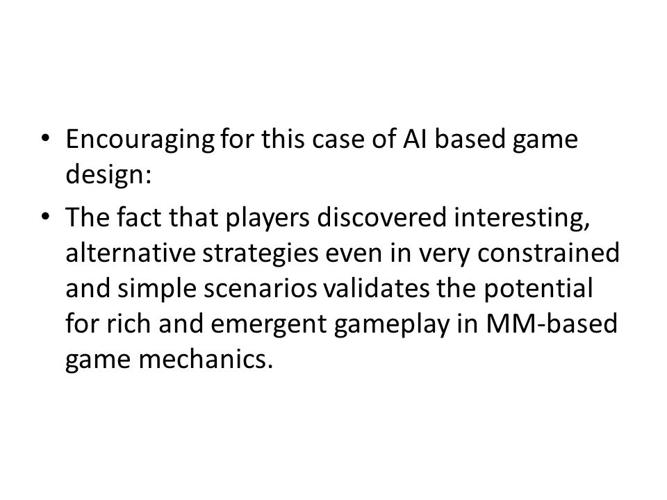 Encouraging for this case of AI based game design: The fact that players discovered interesting, alternative strategies even in very constrained and simple scenarios validates the potential for rich and emergent gameplay in MM-based game mechanics.