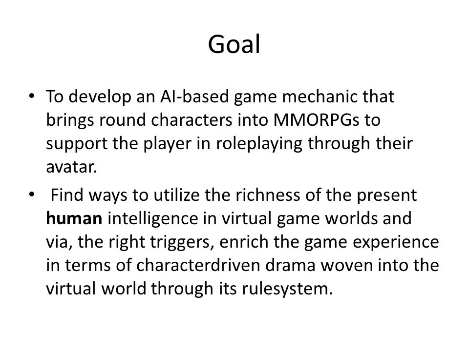 Goal To develop an AI-based game mechanic that brings round characters into MMORPGs to support the player in roleplaying through their avatar. Find wa