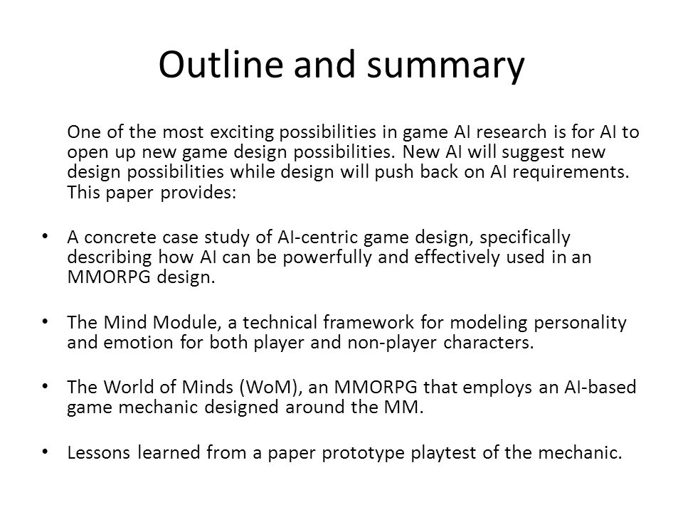Outline and summary One of the most exciting possibilities in game AI research is for AI to open up new game design possibilities.