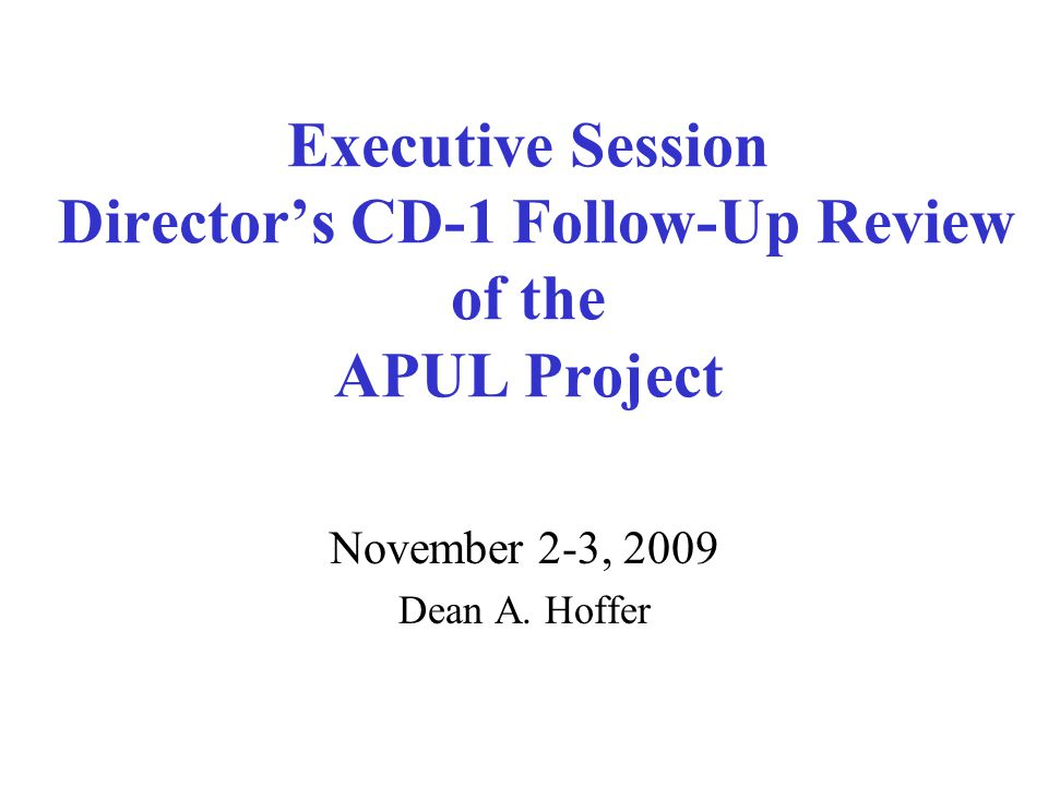 Executive Session Director's CD-1 Follow-Up Review of the APUL Project November 2-3, 2009 Dean A.