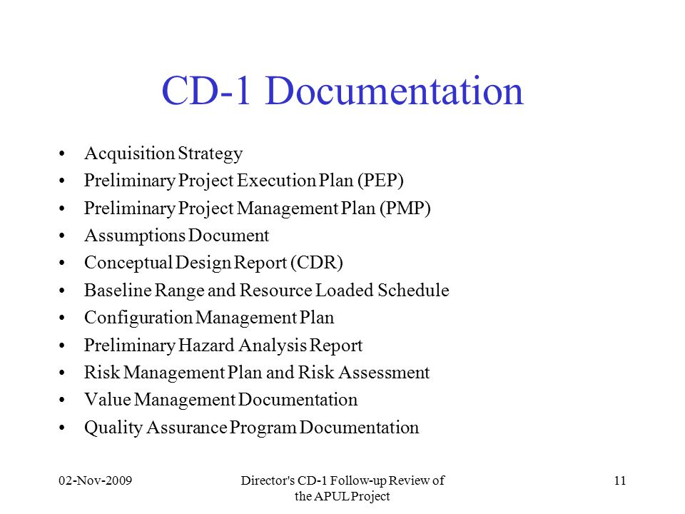 CD-1 Documentation Acquisition Strategy Preliminary Project Execution Plan (PEP) Preliminary Project Management Plan (PMP) Assumptions Document Conceptual Design Report (CDR) Baseline Range and Resource Loaded Schedule Configuration Management Plan Preliminary Hazard Analysis Report Risk Management Plan and Risk Assessment Value Management Documentation Quality Assurance Program Documentation 02-Nov-2009Director s CD-1 Follow-up Review of the APUL Project 11