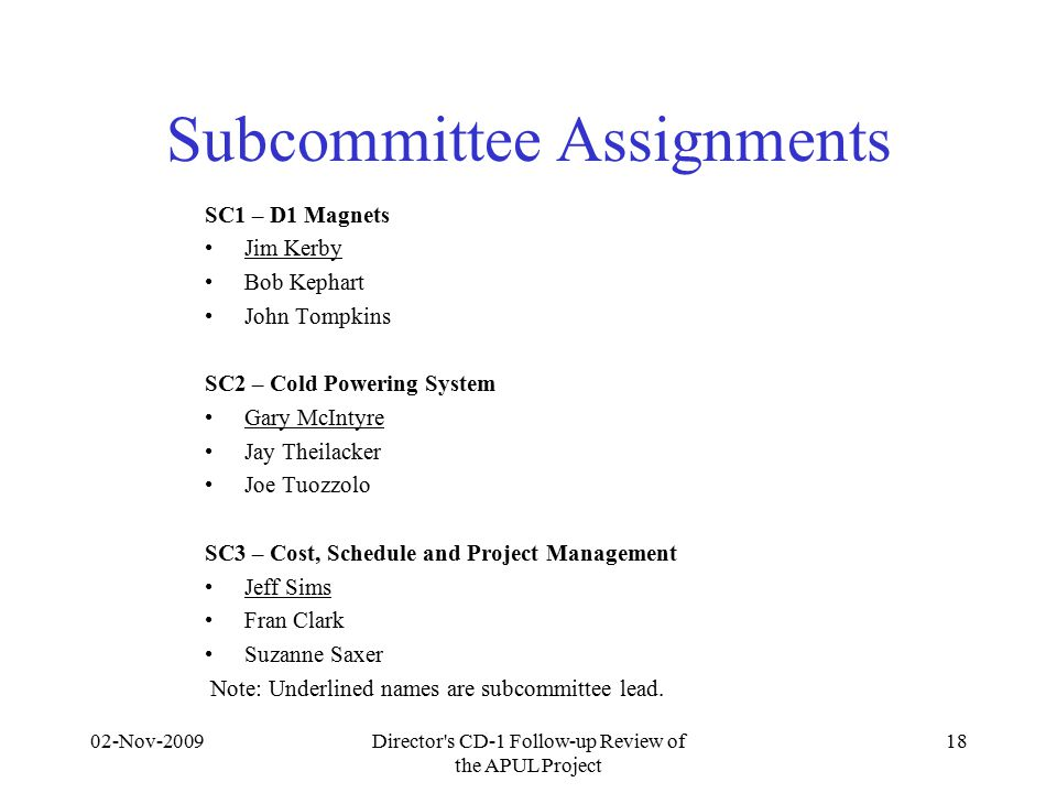 Subcommittee Assignments SC1 – D1 Magnets Jim Kerby Bob Kephart John Tompkins SC2 – Cold Powering System Gary McIntyre Jay Theilacker Joe Tuozzolo SC3 – Cost, Schedule and Project Management Jeff Sims Fran Clark Suzanne Saxer Note: Underlined names are subcommittee lead.
