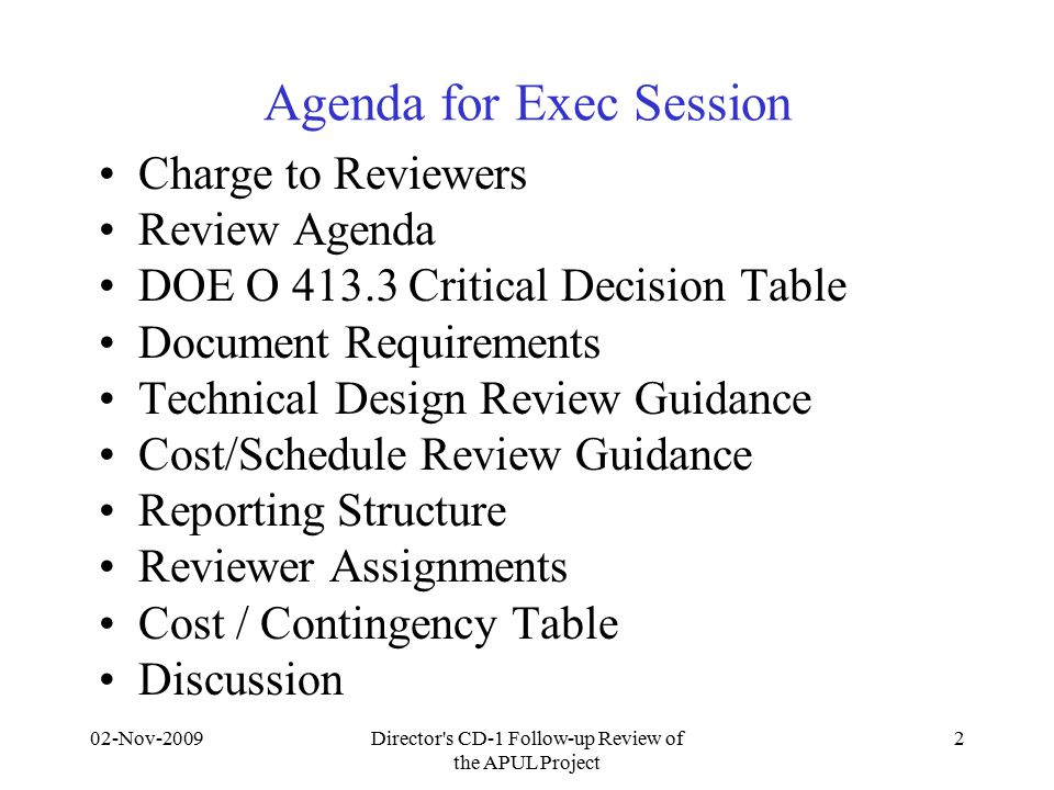 02-Nov-2009Director s CD-1 Follow-up Review of the APUL Project 2 Agenda for Exec Session Charge to Reviewers Review Agenda DOE O 413.3 Critical Decision Table Document Requirements Technical Design Review Guidance Cost/Schedule Review Guidance Reporting Structure Reviewer Assignments Cost / Contingency Table Discussion