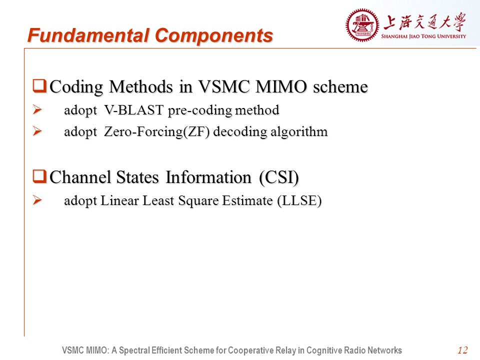 12  Coding Methods in VSMC MIMO scheme  adopt V-BLAST pre-coding method  adopt Zero-Forcing(ZF) decoding algorithm  Channel States Information (CSI)  adopt Linear Least Square Estimate (LLSE) VSMC MIMO: A Spectral Efficient Scheme for Cooperative Relay in Cognitive Radio Networks Fundamental Components