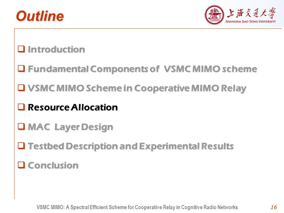 16 Outline Introduction Fundamental Components of VSMC MIMO scheme VSMC MIMO Scheme in Cooperative MIMO Relay Resource Allocation MAC Layer Design Testbed Description and Experimental Results Conclusion 16 VSMC MIMO: A Spectral Efficient Scheme for Cooperative Relay in Cognitive Radio Networks