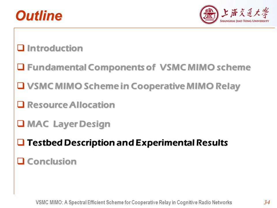 34 Outline Introduction Fundamental Components of VSMC MIMO scheme VSMC MIMO Scheme in Cooperative MIMO Relay Resource Allocation MAC Layer Design Testbed Description and Experimental Results Conclusion 34 VSMC MIMO: A Spectral Efficient Scheme for Cooperative Relay in Cognitive Radio Networks