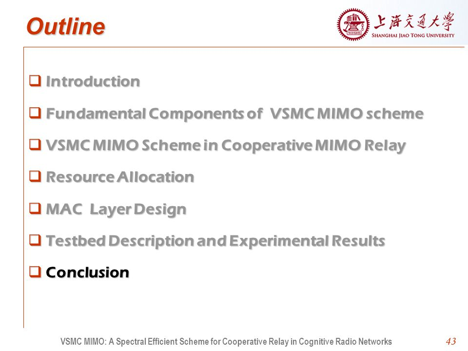 43 Outline Introduction Fundamental Components of VSMC MIMO scheme VSMC MIMO Scheme in Cooperative MIMO Relay Resource Allocation MAC Layer Design Testbed Description and Experimental Results Conclusion 43 VSMC MIMO: A Spectral Efficient Scheme for Cooperative Relay in Cognitive Radio Networks