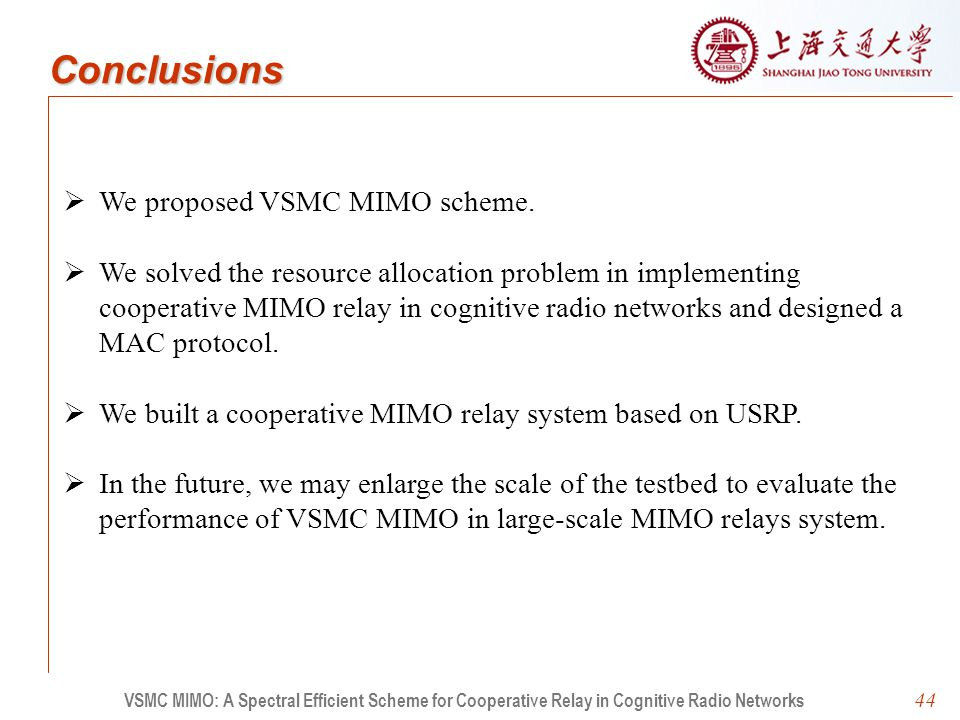44 VSMC MIMO: A Spectral Efficient Scheme for Cooperative Relay in Cognitive Radio Networks Conclusions   We proposed VSMC MIMO scheme.   We solve