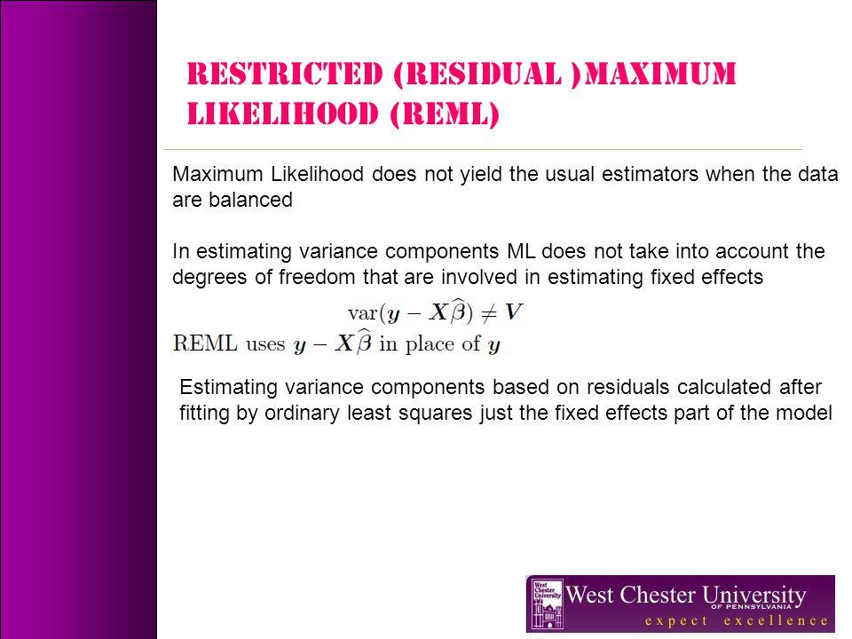 RESTRICTED (Residual )MAXIMUM LIKELIHOOD (REML) Maximum Likelihood does not yield the usual estimators when the data are balanced In estimating varian
