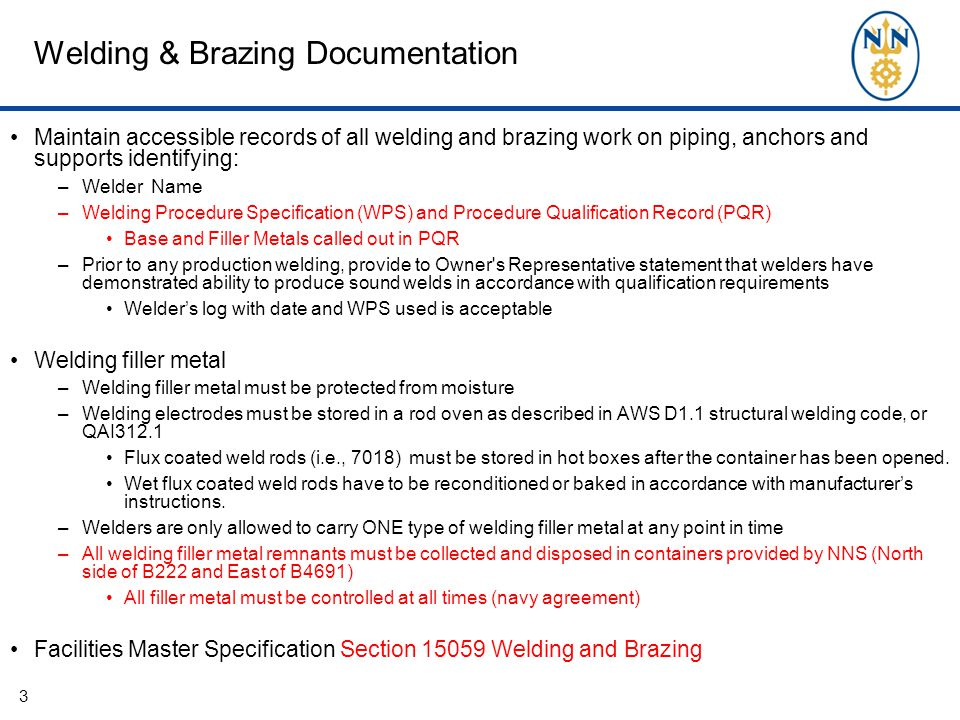 Welding & Brazing Documentation Maintain accessible records of all welding and brazing work on piping, anchors and supports identifying: –Welder Name