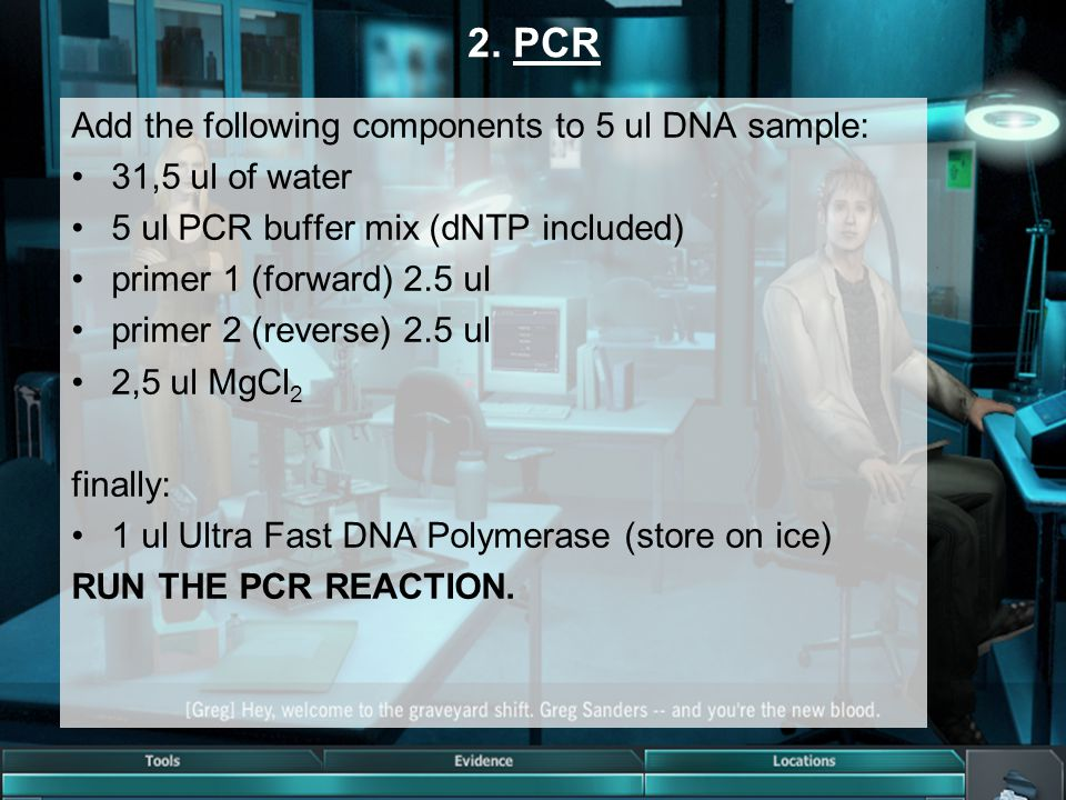 2. PCR Add the following components to 5 ul DNA sample: 31,5 ul of water 5 ul PCR buffer mix (dNTP included) primer 1 (forward) 2.5 ul primer 2 (rever