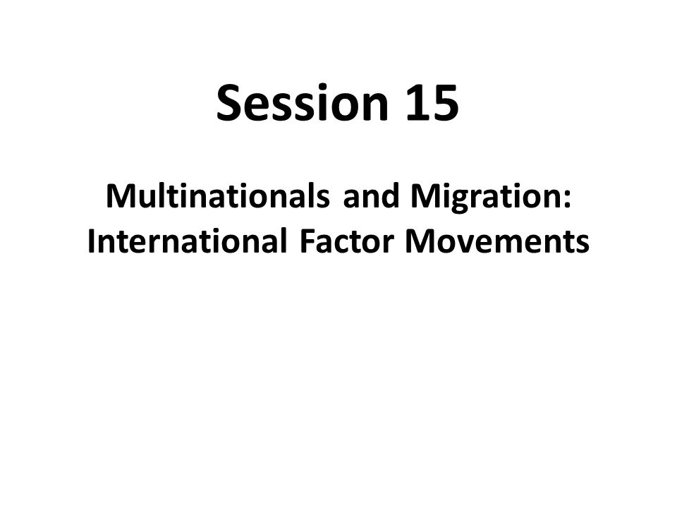 Session 15 Multinationals and Migration: International Factor Movements