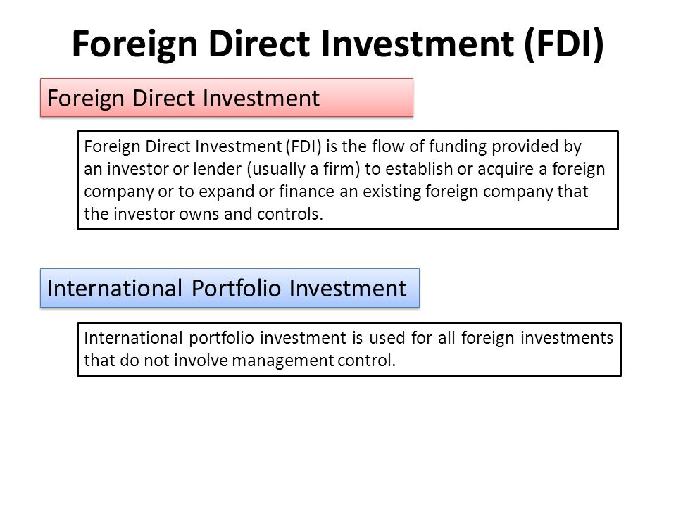 Foreign Direct Investment (FDI) Foreign Direct Investment Foreign Direct Investment (FDI) is the flow of funding provided by an investor or lender (usually a firm) to establish or acquire a foreign company or to expand or finance an existing foreign company that the investor owns and controls.