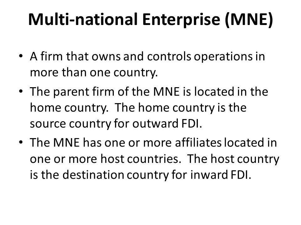 Multi-national Enterprise (MNE) A firm that owns and controls operations in more than one country. The parent firm of the MNE is located in the home c
