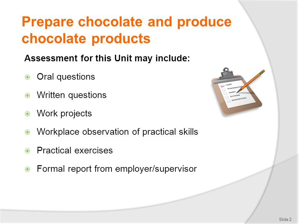 Prepare chocolate and produce chocolate products This unit comprises six elements: 1.Temper couverture 2.Prepare chocolate based fillings, coatings and decorations 3.Prepare chocolate moulds 4.Make moulded chocolates 5.Coat and decorate with chocolate 6.Store chocolate and chocolate products Slide 3