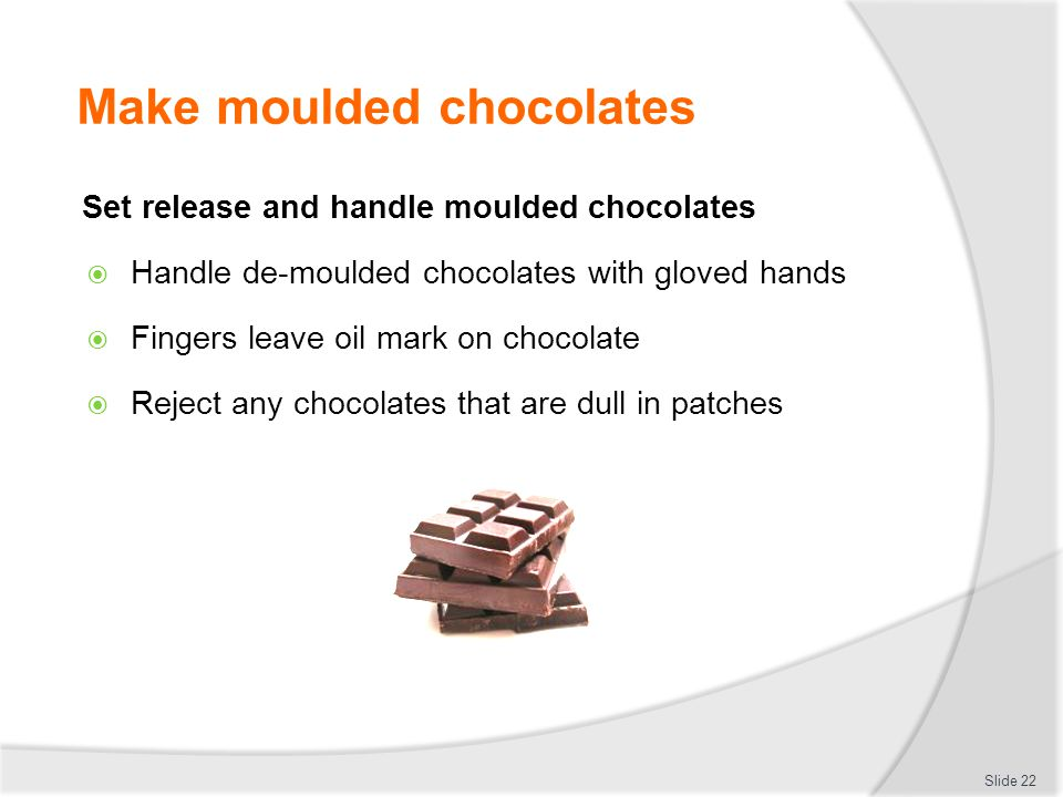 Make moulded chocolates Set release and handle moulded chocolates  Handle de-moulded chocolates with gloved hands  Fingers leave oil mark on chocola