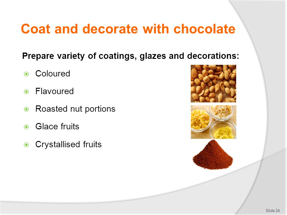 Coat and decorate with chocolate Prepare variety of coatings, glazes and decorations:  Coloured  Flavoured  Roasted nut portions  Glace fruits  C
