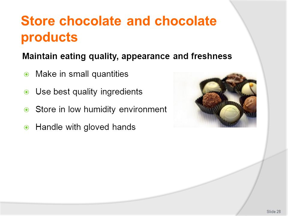 Store chocolate and chocolate products Maintain eating quality, appearance and freshness  Make in small quantities  Use best quality ingredients  S