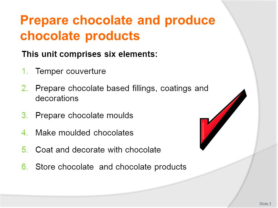 Prepare chocolate moulds Ensure moulds are clean  Moulds need to be clean  Clean with soft cloth  Do not use knife or sharp object to rush job  Imperfection will cause chocolate to stick and show on moulded product Wash:  Only use hot water and soft cloth  Dry thoroughly Slide 14