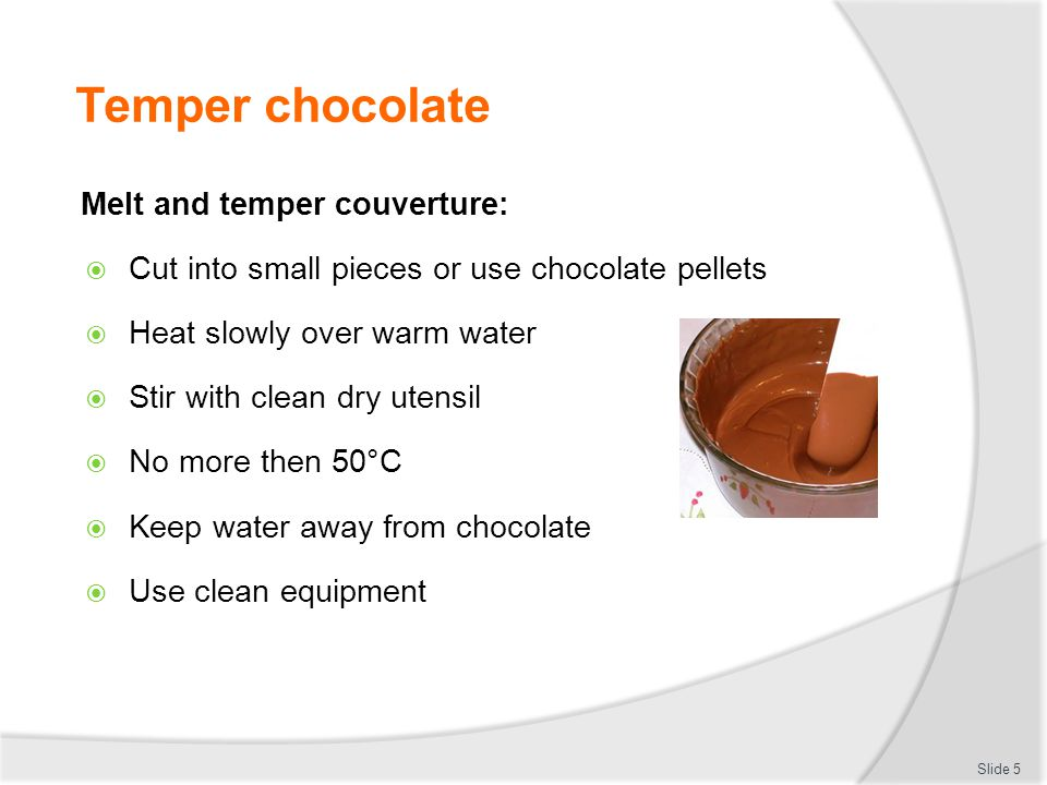 Temper couverture Melt and Temper chocolate:  Dark Chocolate  45°  28°  32°   Milk Chocolate  45°  27°  30°   White chocolate  45°  26°  29°   Compound chocolate no more than 40°  Slide 6