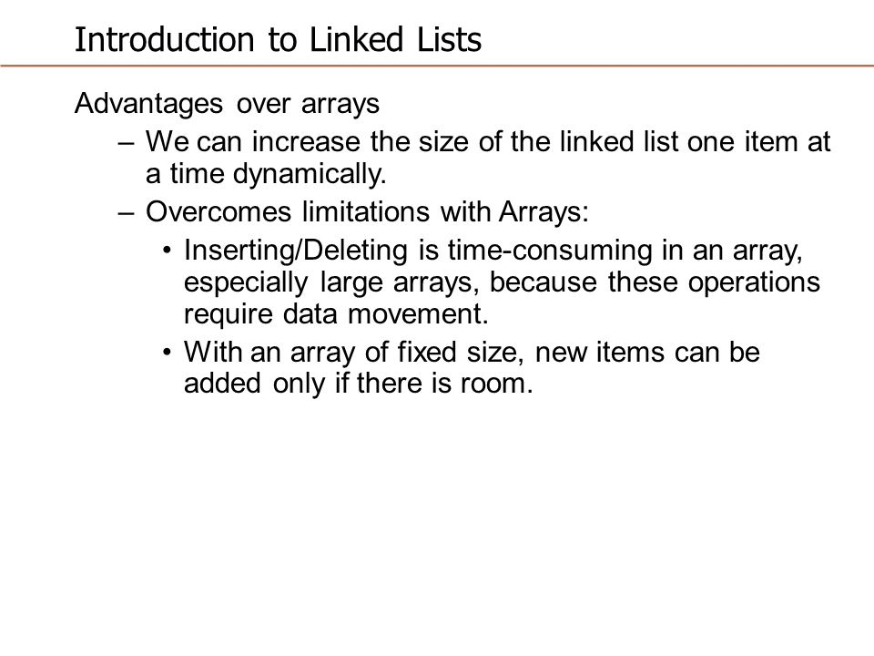Introduction to Linked Lists Advantages over arrays –We can increase the size of the linked list one item at a time dynamically.