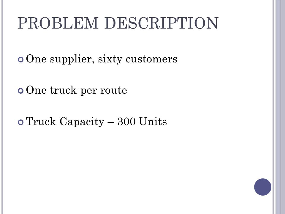 PROBLEM DESCRIPTION One supplier, sixty customers One truck per route Truck Capacity – 300 Units