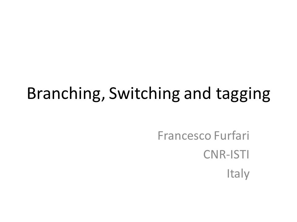 Branching, Switching and tagging Francesco Furfari CNR-ISTI Italy