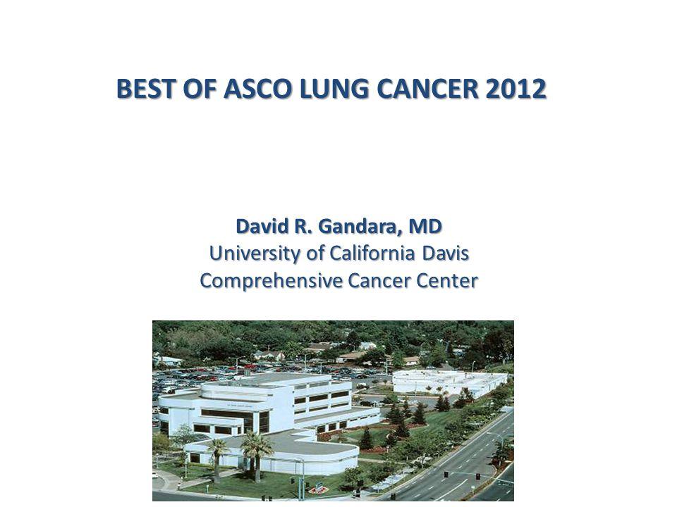 BEST OF ASCO LUNG CANCER 2012 David R. Gandara, MD University of California Davis Comprehensive Cancer Center