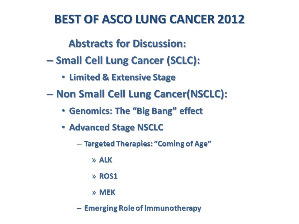 BEST OF ASCO LUNG CANCER 2012 Abstracts for Discussion: Abstracts for Discussion: – Small Cell Lung Cancer (SCLC): Limited & Extensive Stage Limited &