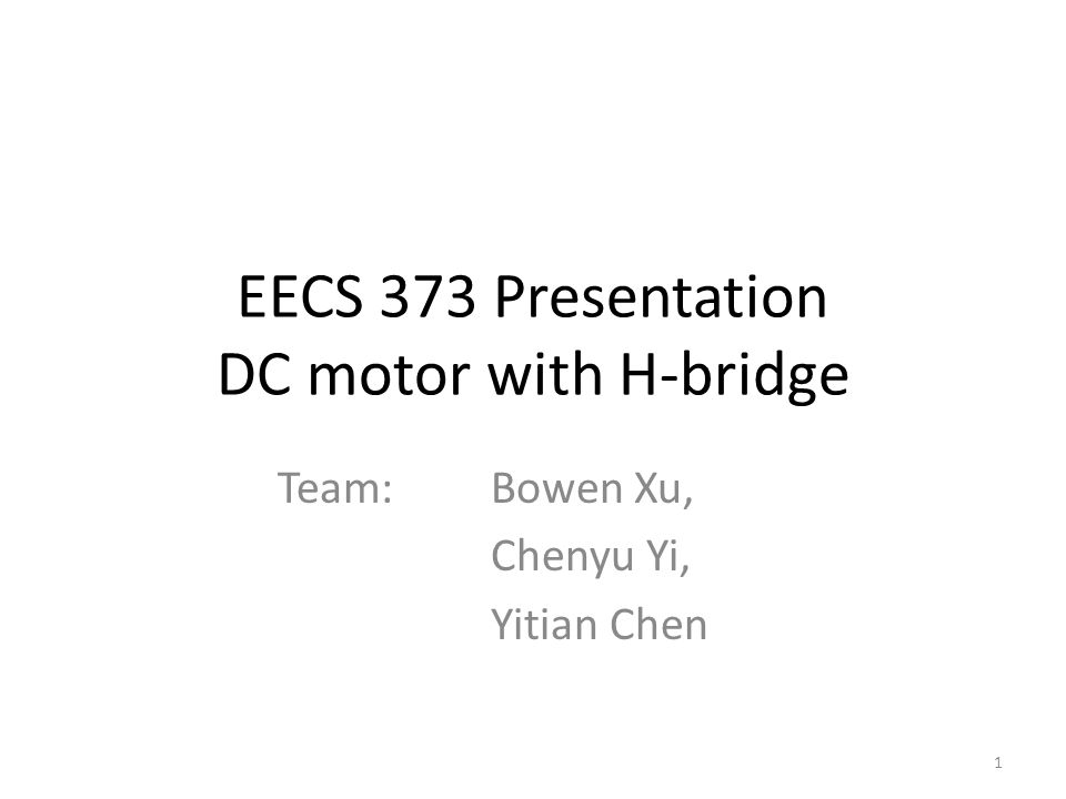 EECS 373 Presentation DC motor with H-bridge Team: Bowen Xu, Chenyu Yi, Yitian Chen 1