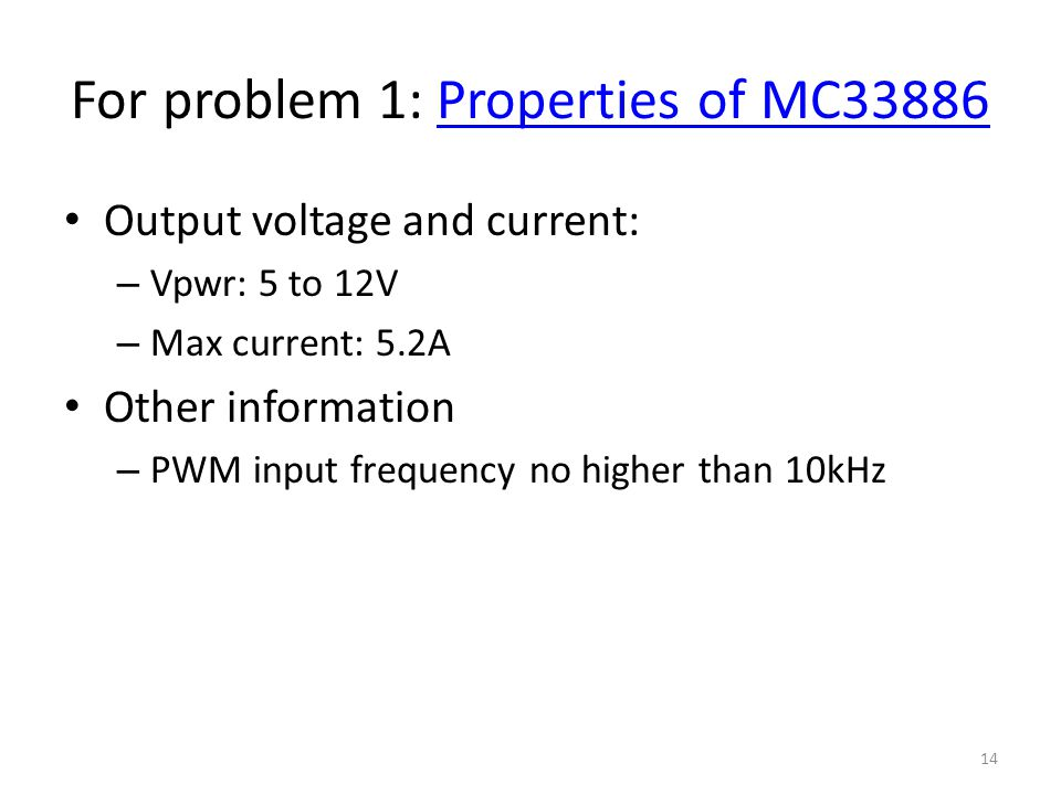 For problem 1: Properties of MC33886Properties of MC33886 Output voltage and current: – Vpwr: 5 to 12V – Max current: 5.2A Other information – PWM input frequency no higher than 10kHz 14