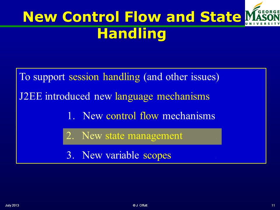 New Control Flow and State Handling July 2013© J Offutt11 To support session handling (and other issues) J2EE introduced new language mechanisms 1.New control flow mechanisms 2.New state management.
