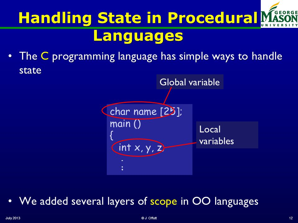 Handling State in Procedural Languages The C programming language has simple ways to handle stateThe C programming language has simple ways to handle state July 2013© J Offutt12 char name [25]; main () { int x, y, z;.