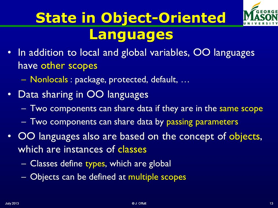 State in Object-Oriented Languages In addition to local and global variables, OO languages have other scopesIn addition to local and global variables, OO languages have other scopes –Nonlocals : package, protected, default, … Data sharing in OO languagesData sharing in OO languages –Two components can share data if they are in the same scope –Two components can share data by passing parameters OO languages also are based on the concept of objects, which are instances of classesOO languages also are based on the concept of objects, which are instances of classes –Classes define types, which are global –Objects can be defined at multiple scopes July 2013© J Offutt13