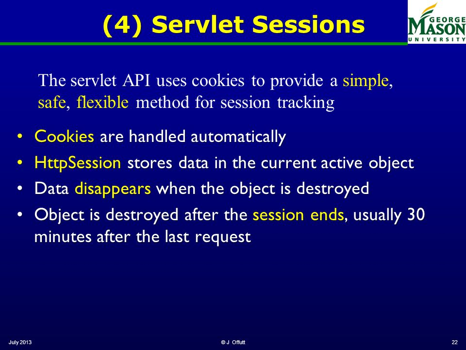 July 2013© J Offutt22 (4) Servlet Sessions Cookies are handled automaticallyCookies are handled automatically HttpSession stores data in the current active objectHttpSession stores data in the current active object Data disappears when the object is destroyedData disappears when the object is destroyed Object is destroyed after the session ends, usually 30 minutes after the last requestObject is destroyed after the session ends, usually 30 minutes after the last request The servlet API uses cookies to provide a simple, safe, flexible method for session tracking