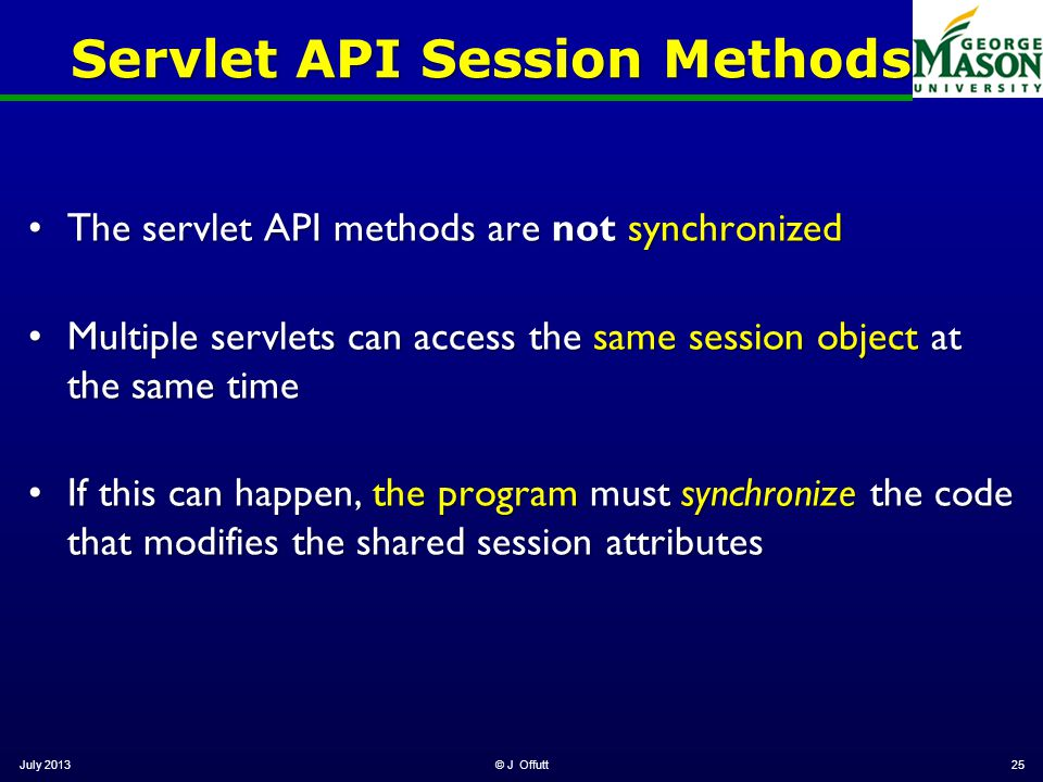 July 2013© J Offutt25 Servlet API Session Methods The servlet API methods are not synchronizedThe servlet API methods are not synchronized Multiple servlets can access the same session object at the same timeMultiple servlets can access the same session object at the same time If this can happen, the program must synchronize the code that modifies the shared session attributesIf this can happen, the program must synchronize the code that modifies the shared session attributes