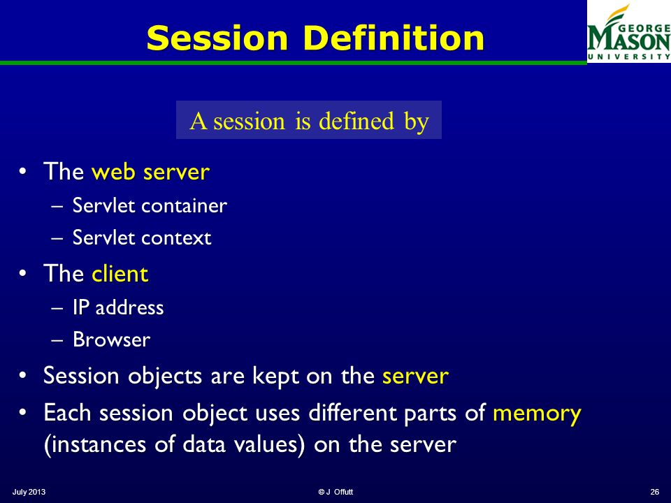 July 2013© J Offutt26 Session Definition The web serverThe web server –Servlet container –Servlet context The clientThe client –IP address –Browser Se