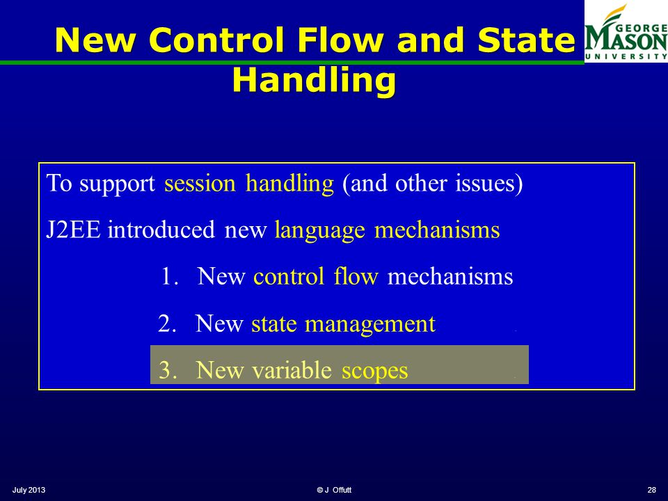 New Control Flow and State Handling July 2013© J Offutt28 To support session handling (and other issues) J2EE introduced new language mechanisms 1.New control flow mechanisms 2.New state management.