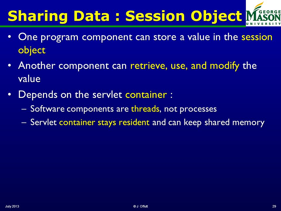 July 2013© J Offutt29 Sharing Data : Session Object One program component can store a value in the session objectOne program component can store a value in the session object Another component can retrieve, use, and modify the valueAnother component can retrieve, use, and modify the value Depends on the servlet container :Depends on the servlet container : –Software components are threads, not processes –Servlet container stays resident and can keep shared memory
