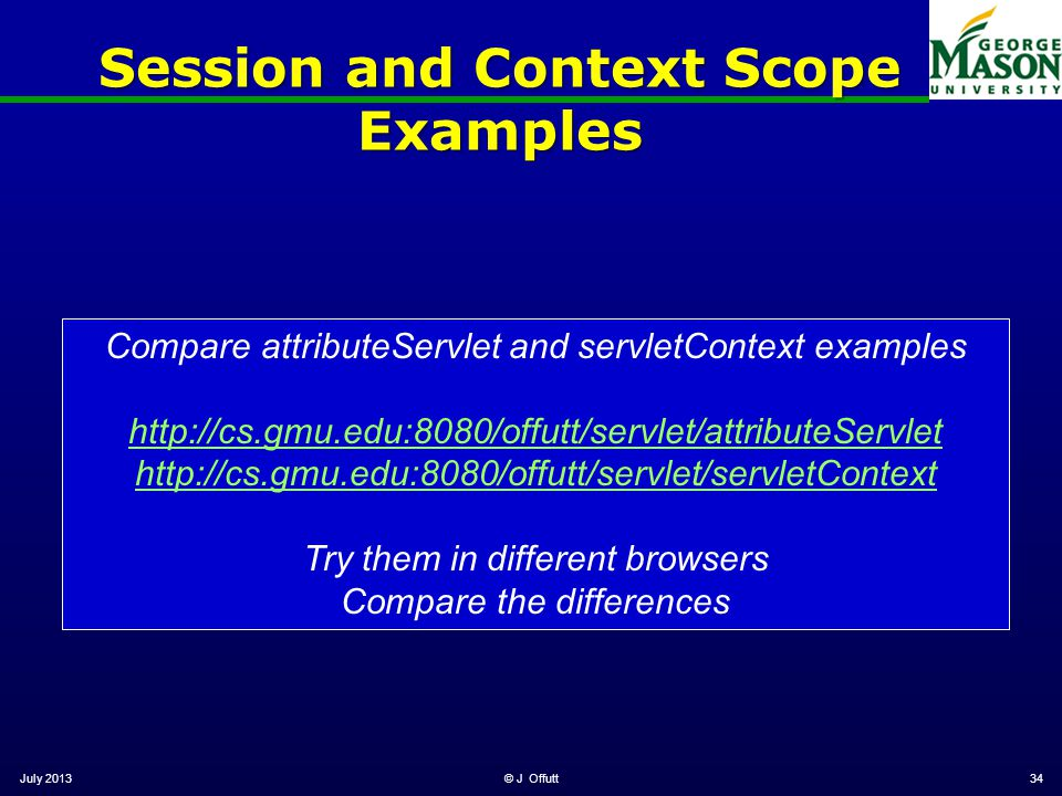 July 2013© J Offutt34 Session and Context Scope Examples Compare attributeServlet and servletContext examples http://cs.gmu.edu:8080/offutt/servlet/attributeServlet http://cs.gmu.edu:8080/offutt/servlet/servletContext Try them in different browsers Compare the differences