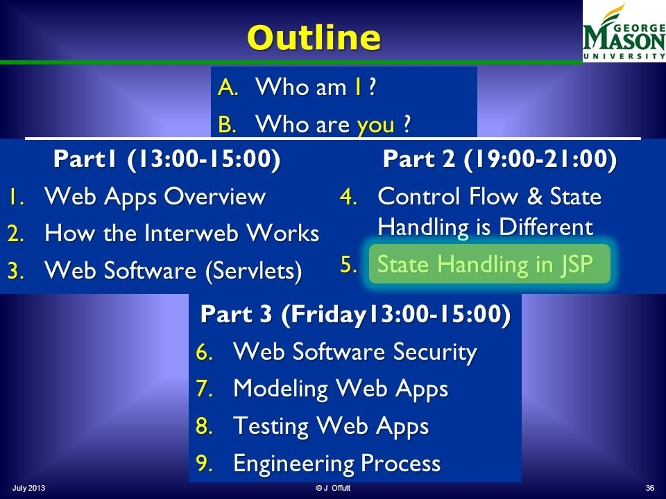A. Who am I ? B. Who are you ? Outline July 2013© J Offutt36 Part1 (13:00-15:00) 1. Web Apps Overview 2. How the Interweb Works 3. Web Software (Servl