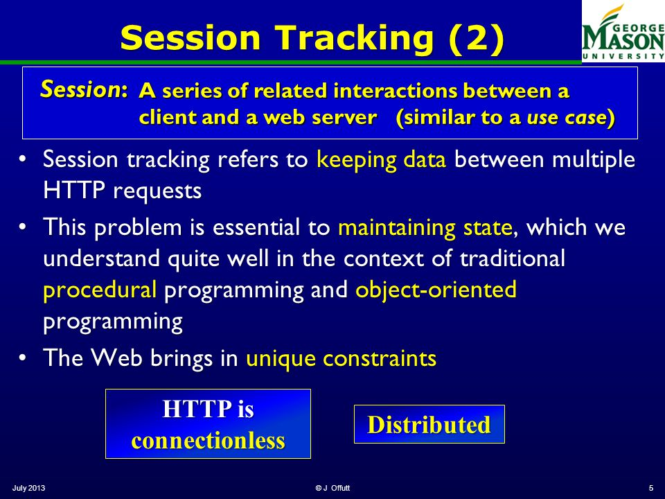 Session Tracking (2) Session tracking refers to keeping data between multiple HTTP requestsSession tracking refers to keeping data between multiple HTTP requests This problem is essential to maintaining state, which we understand quite well in the context of traditional procedural programming and object-oriented programmingThis problem is essential to maintaining state, which we understand quite well in the context of traditional procedural programming and object-oriented programming The Web brings in unique constraintsThe Web brings in unique constraints July 2013© J Offutt5 Session: A series of related interactions between a client and a web server (similar to a use case) HTTP is connectionless Distributed