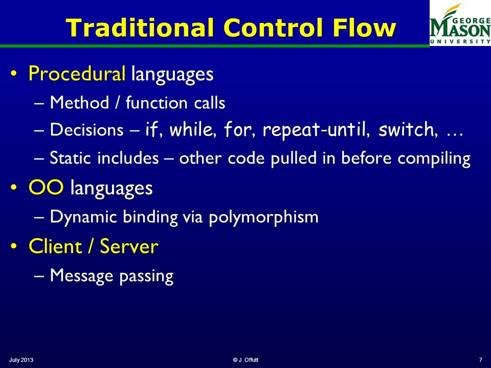 Traditional Control Flow Procedural languagesProcedural languages –Method / function calls –Decisions – if, while, for, repeat-until, switch, … –Stati
