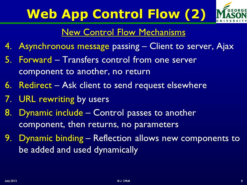 Web App Control Flow (2) New Control Flow Mechanisms 4.Asynchronous message passing – Client to server, Ajax 5.Forward – Transfers control from one server component to another, no return 6.Redirect – Ask client to send request elsewhere 7.URL rewriting by users 8.Dynamic include – Control passes to another component, then returns, no parameters 9.Dynamic binding – Reflection allows new components to be added and used dynamically July 2013© J Offutt9