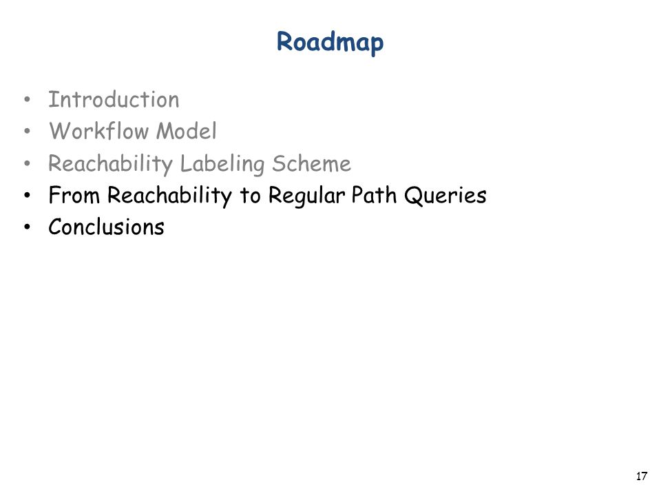 Roadmap Introduction Workflow Model Reachability Labeling Scheme From Reachability to Regular Path Queries Conclusions 17