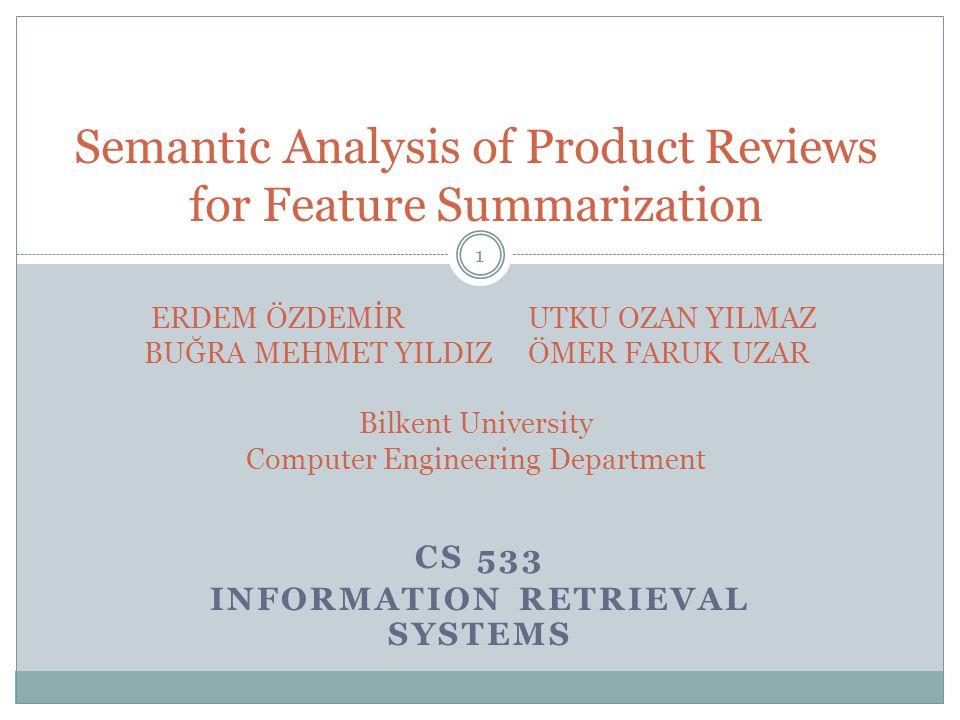 CS 533 INFORMATION RETRIEVAL SYSTEMS 1 Semantic Analysis of Product Reviews for Feature Summarization ERDEM ÖZDEMİR UTKU OZAN YILMAZ BUĞRA MEHMET YILDIZÖMER FARUK UZAR Bilkent University Computer Engineering Department